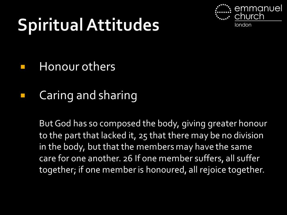 Spiritual Attitudes  Honour others  Caring and sharing But God has so composed the body, giving greater honour to the part that lacked it, 25 that there may be no division in the body, but that the members may have the same care for one another.