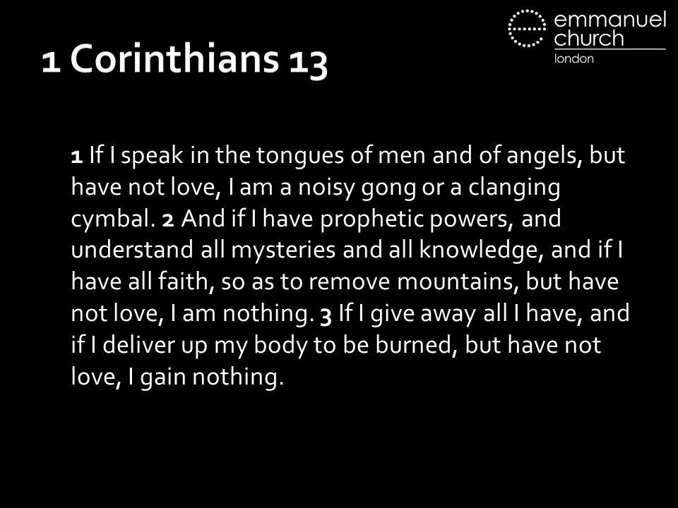 1 Corinthians 13 1 If I speak in the tongues of men and of angels, but have not love, I am a noisy gong or a clanging cymbal.