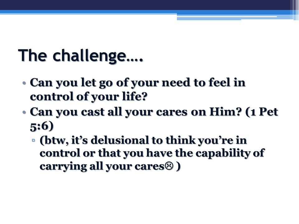 The challenge…. Can you let go of your need to feel in control of your life?Can you let go of your need to feel in control of your life? Can you cast
