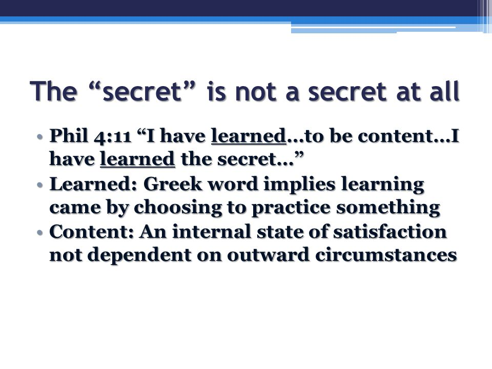 The secret is not a secret at all Phil 4:11 I have learned…to be content…I have learned the secret… Phil 4:11 I have learned…to be content…I have learned the secret… Learned: Greek word implies learning came by choosing to practice somethingLearned: Greek word implies learning came by choosing to practice something Content: An internal state of satisfaction not dependent on outward circumstancesContent: An internal state of satisfaction not dependent on outward circumstances