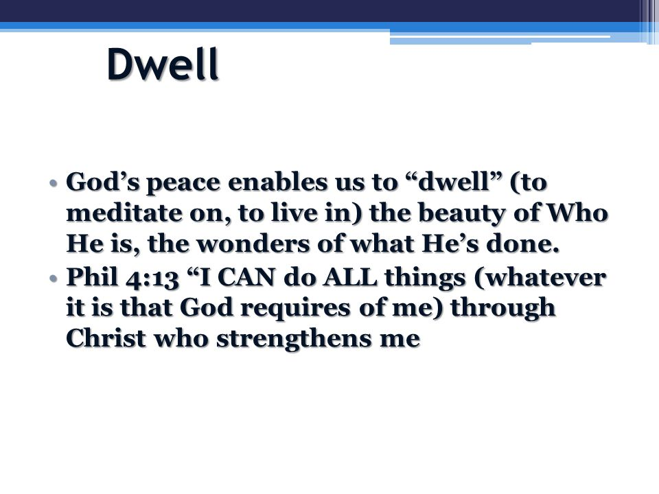 Dwell God's peace enables us to dwell (to meditate on, to live in) the beauty of Who He is, the wonders of what He's done.God's peace enables us to dwell (to meditate on, to live in) the beauty of Who He is, the wonders of what He's done.
