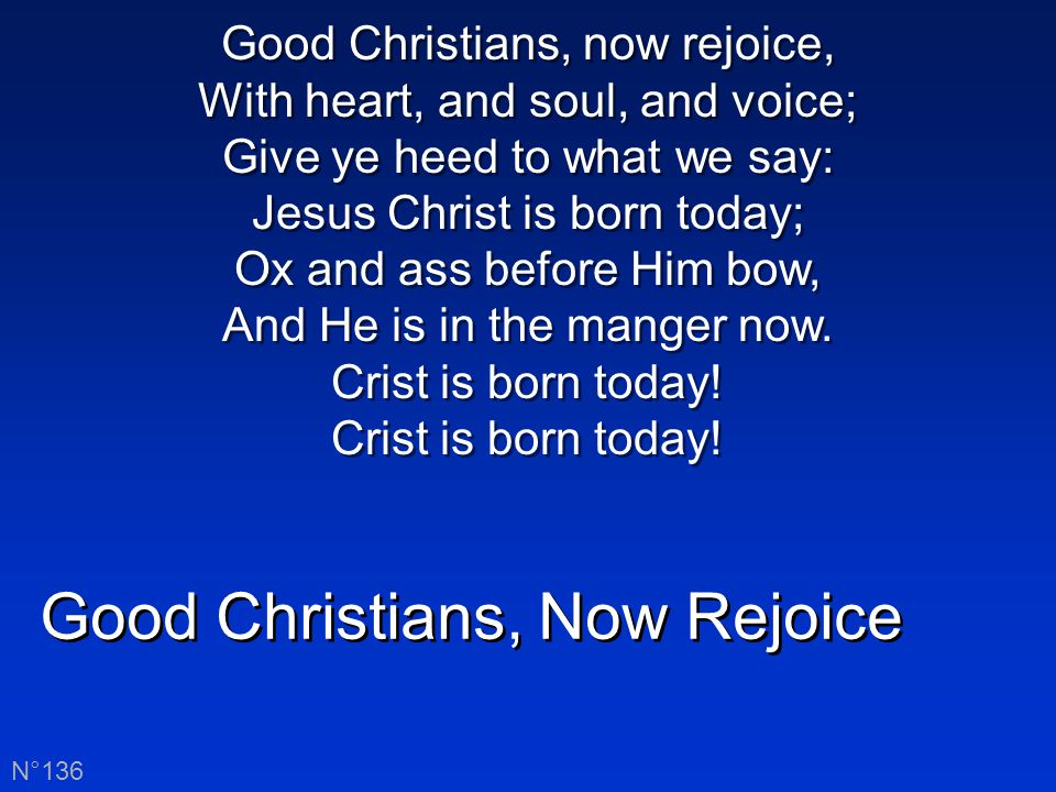 Good Christians, now rejoice, With heart, and soul, and voice; Now ye hear of endless bliss: Jesus Christ was born for this.