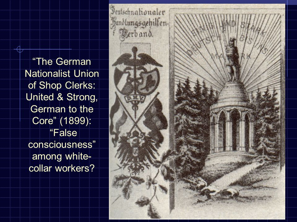 The German Nationalist Union of Shop Clerks: United & Strong, German to the Core (1899): False consciousness among white- collar workers?