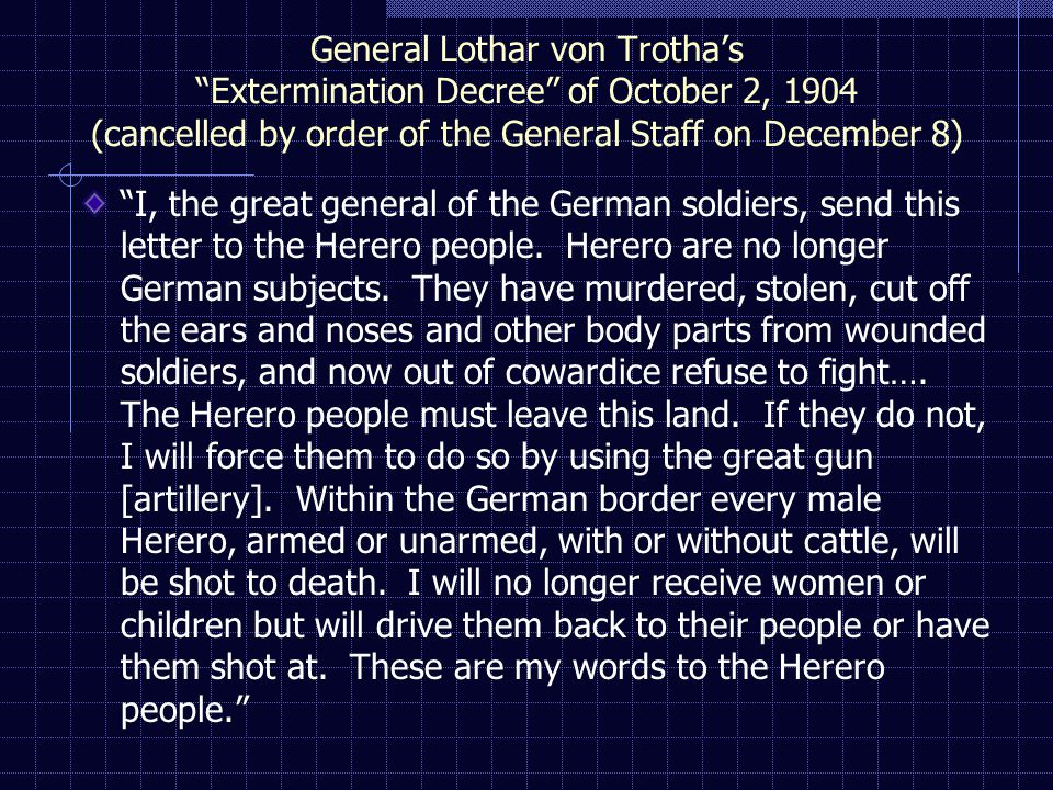 General Lothar von Trotha's Extermination Decree of October 2, 1904 (cancelled by order of the General Staff on December 8) I, the great general of the German soldiers, send this letter to the Herero people.