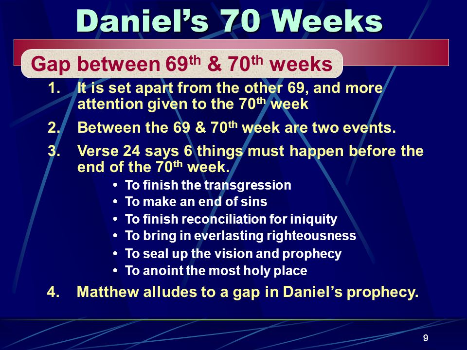 9 Daniel's 70 Weeks Gap between 69 th & 70 th weeks 1.It is set apart from the other 69, and more attention given to the 70 th week 2.Between the 69 & 70 th week are two events.