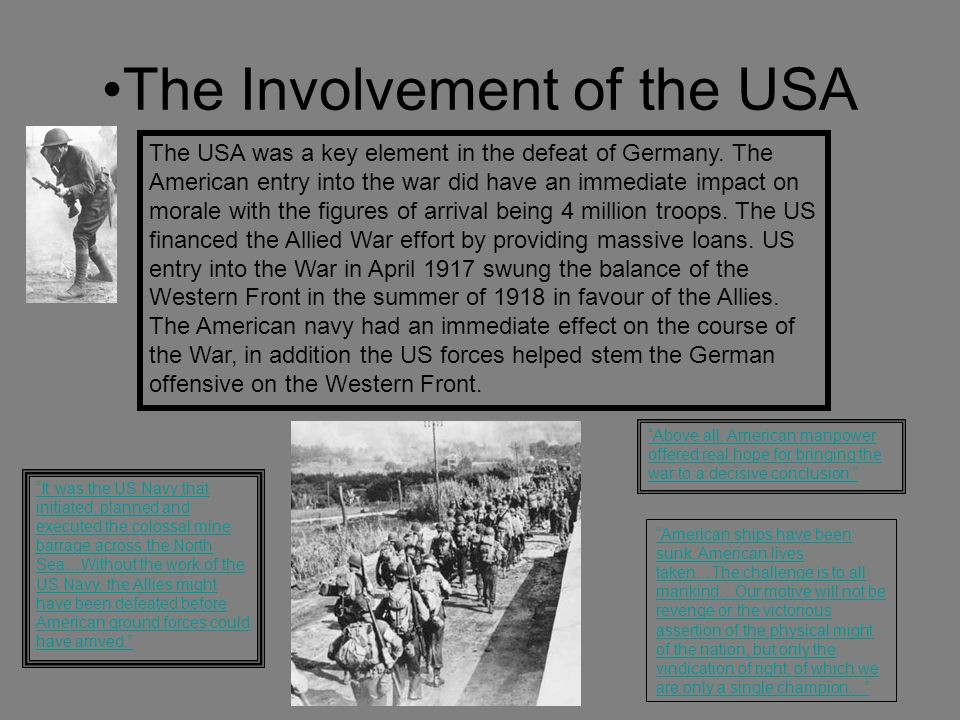 The Involvement of the USA It was the US Navy that initiated, planned and executed the colossal mine barrage across the North Sea…Without the work of the US Navy, the Allies might have been defeated before American ground forces could have arrived. American ships have been sunk, American lives taken…The challenge is to all mankind…Our motive will not be revenge or the victorious assertion of the physical might of the nation, but only the vindication of right, of which we are only a single champion… Above all, American manpower offered real hope for bringing the war to a decisive conclusion. The USA was a key element in the defeat of Germany.