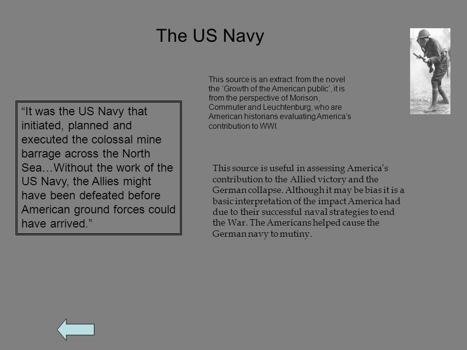 The US Navy It was the US Navy that initiated, planned and executed the colossal mine barrage across the North Sea…Without the work of the US Navy, the Allies might have been defeated before American ground forces could have arrived. This source is an extract from the novel the 'Growth of the American public', it is from the perspective of Morison, Commuter and Leuchtenburg, who are American historians evaluating America's contribution to WWI.
