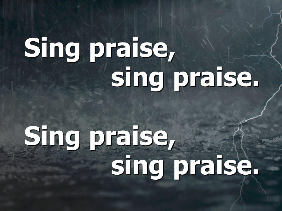 Sing praise, sing praise. Sing praise, sing praise.