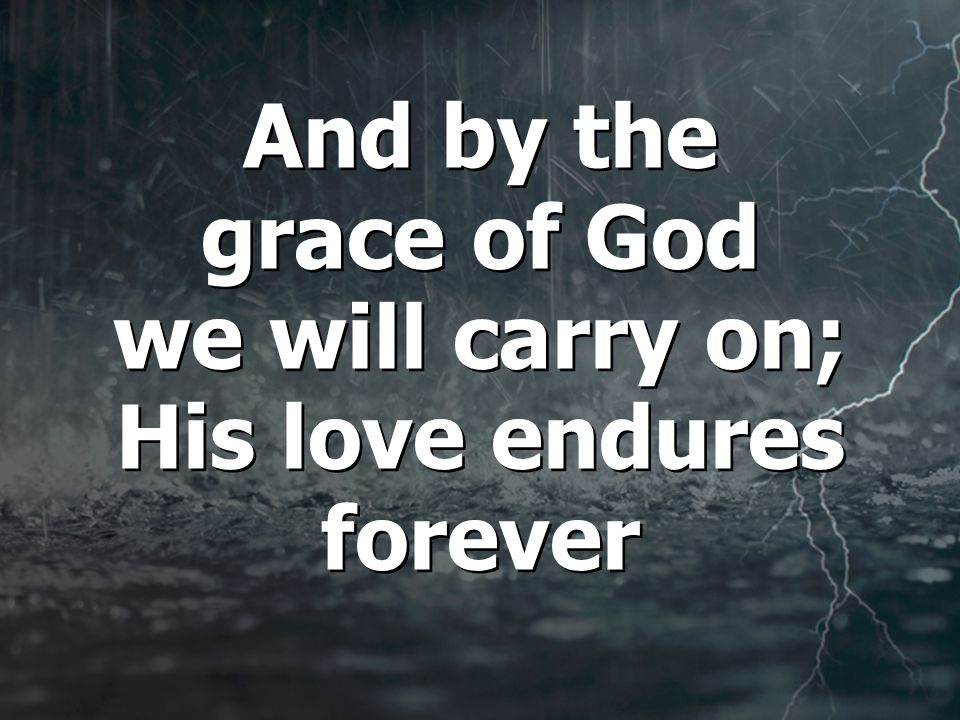 And by the grace of God we will carry on; His love endures forever And by the grace of God we will carry on; His love endures forever