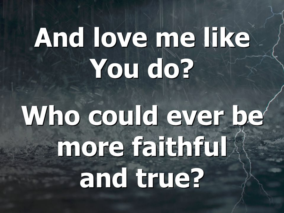 And love me like You do. Who could ever be more faithful and true.