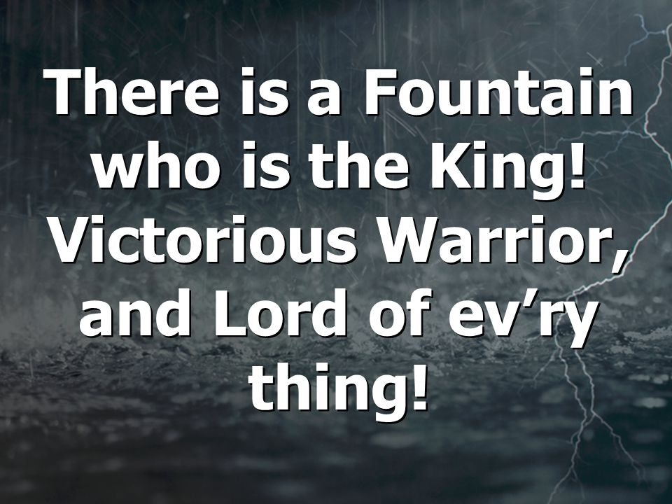 There is a Fountain who is the King! Victorious Warrior, and Lord of ev'ry thing!
