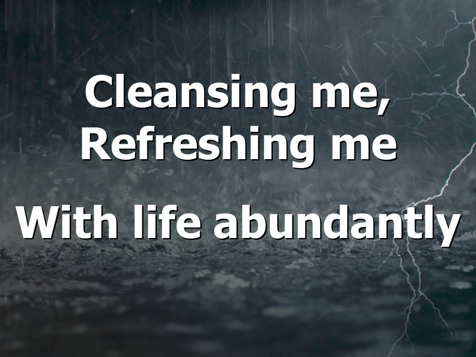 Cleansing me, Refreshing me With life abundantly Cleansing me, Refreshing me With life abundantly