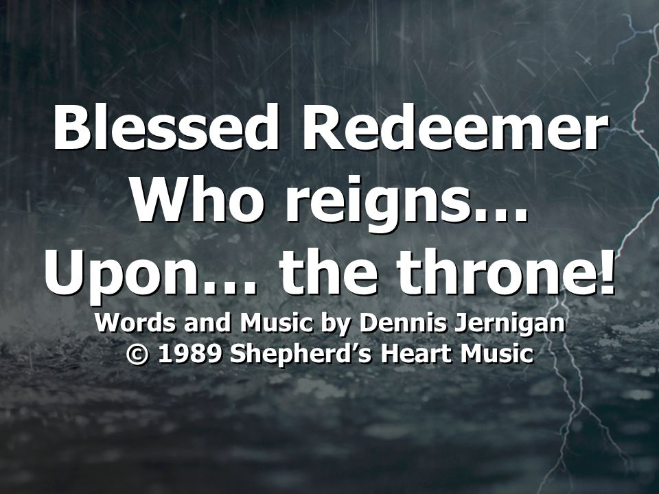 Blessed Redeemer Who reigns… Upon… the throne.