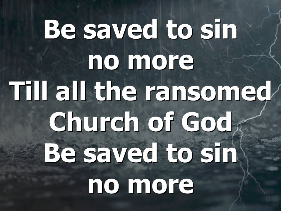 Be saved to sin no more Till all the ransomed Church of God Be saved to sin no more