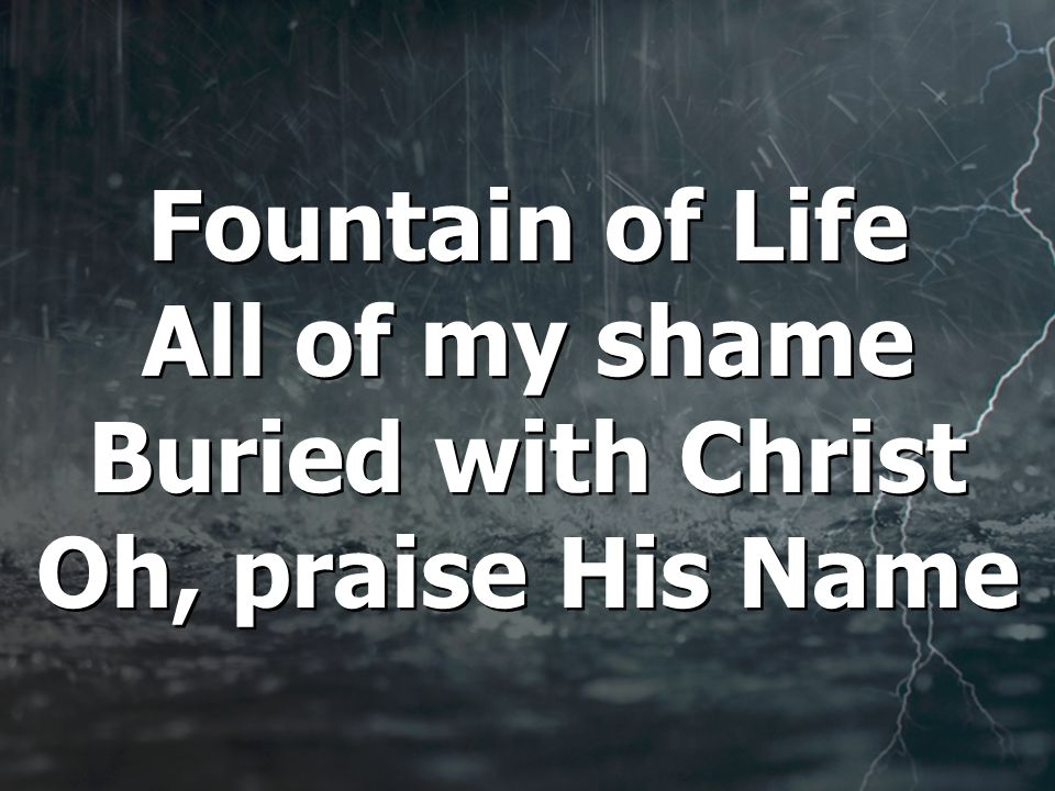 Fountain of Life All of my shame Buried with Christ Oh, praise His Name