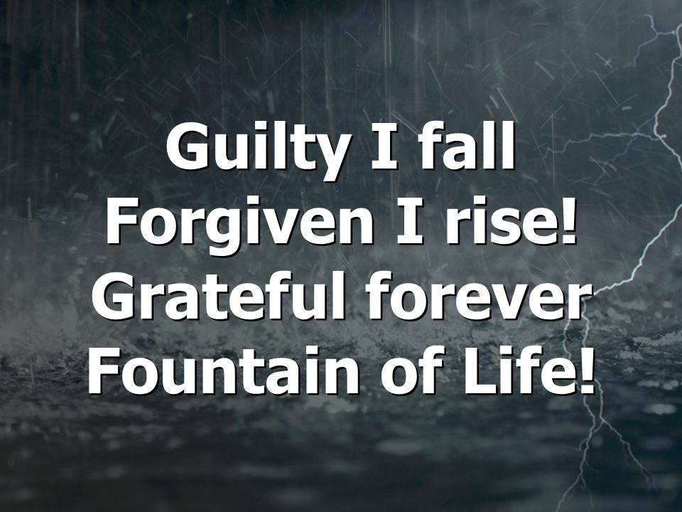 Guilty I fall Forgiven I rise! Grateful forever Fountain of Life!