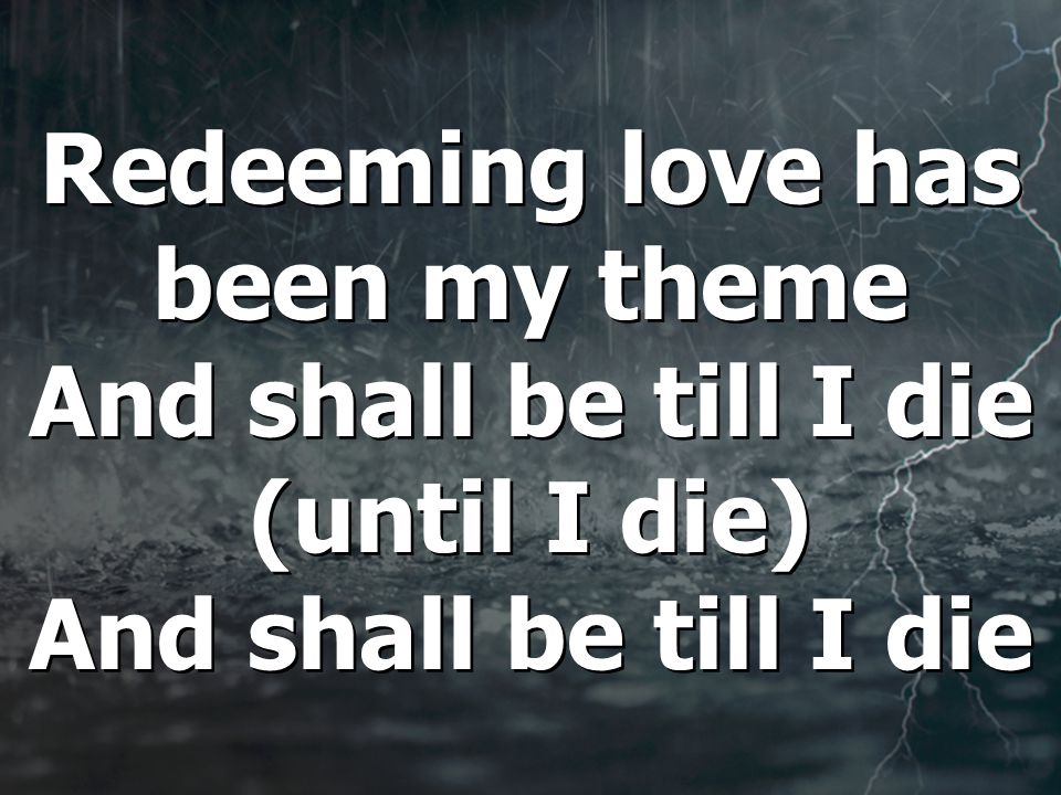 Redeeming love has been my theme And shall be till I die (until I die) And shall be till I die