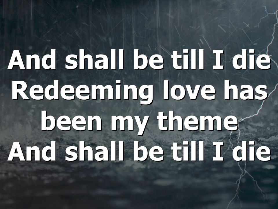 And shall be till I die Redeeming love has been my theme And shall be till I die