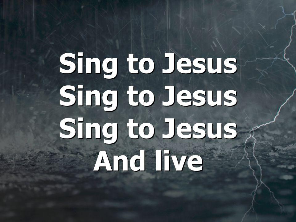 Sing to Jesus Sing to Jesus Sing to Jesus And live