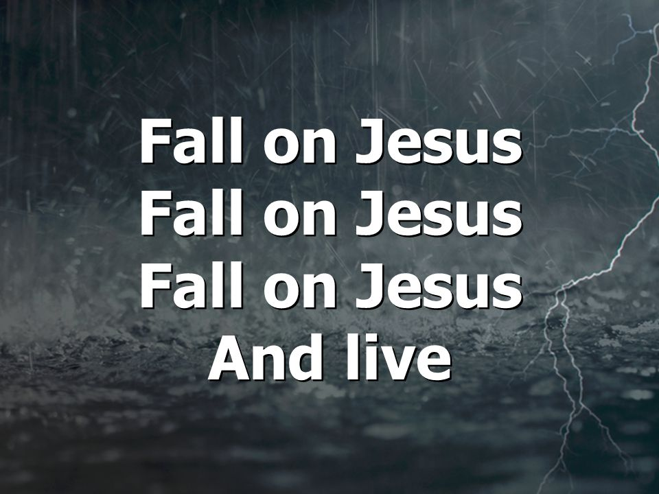 Fall on Jesus Fall on Jesus Fall on Jesus And live