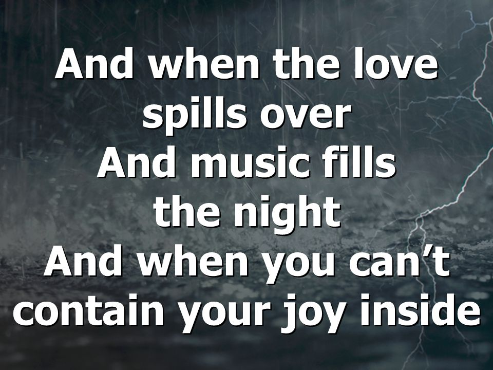 And when the love spills over And music fills the night And when you can't contain your joy inside