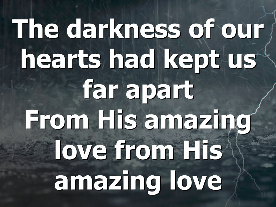 The darkness of our hearts had kept us far apart From His amazing love from His amazing love
