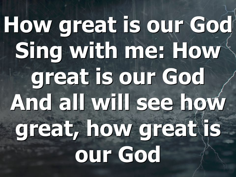 How great is our God Sing with me: How great is our God And all will see how great, how great is our God