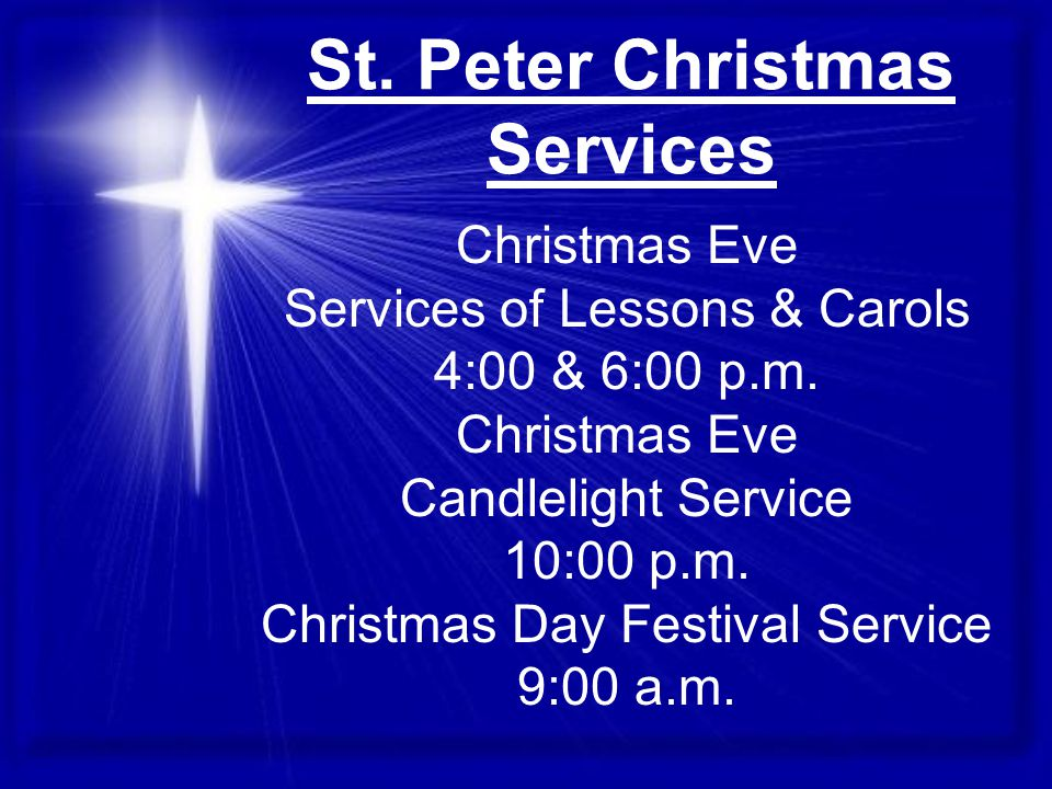 St. Peter Christmas Services Christmas Eve Services of Lessons & Carols 4:00 & 6:00 p.m.