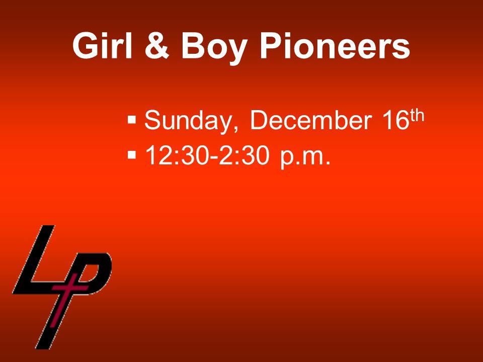 Girl & Boy Pioneers  Sunday, December 16 th  12:30-2:30 p.m.