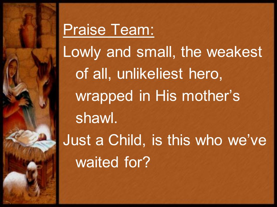 Praise Team: Lowly and small, the weakest of all, unlikeliest hero, wrapped in His mother's shawl.