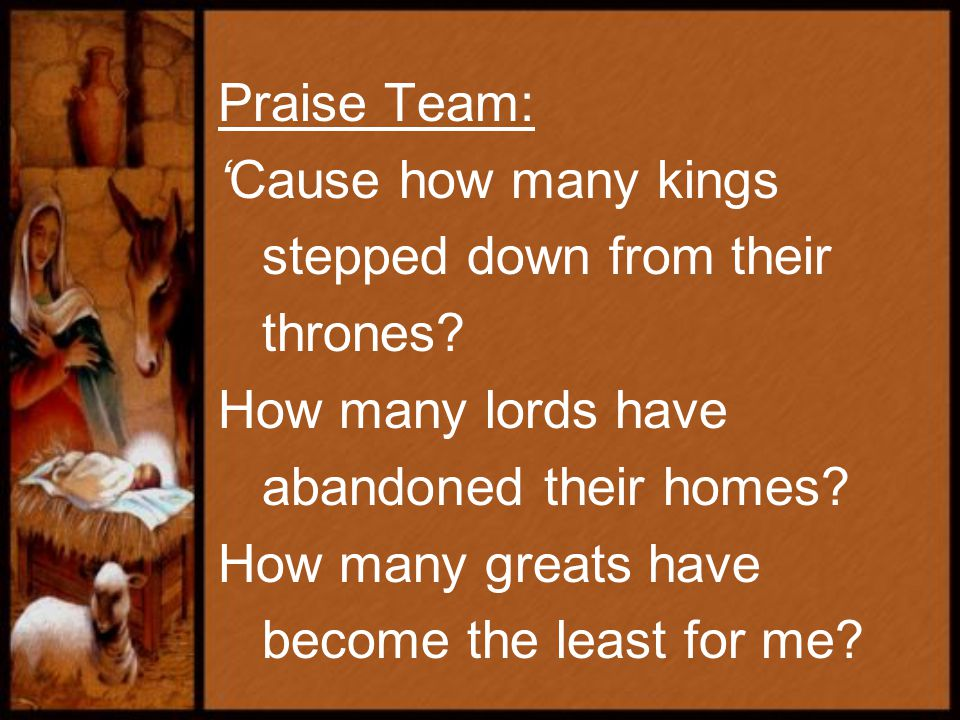 Praise Team: 'Cause how many kings stepped down from their thrones.