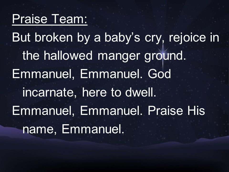Praise Team: But broken by a baby's cry, rejoice in the hallowed manger ground.