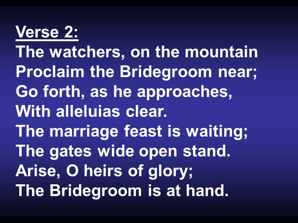 Verse 2: The watchers, on the mountain Proclaim the Bridegroom near; Go forth, as he approaches, With alleluias clear.