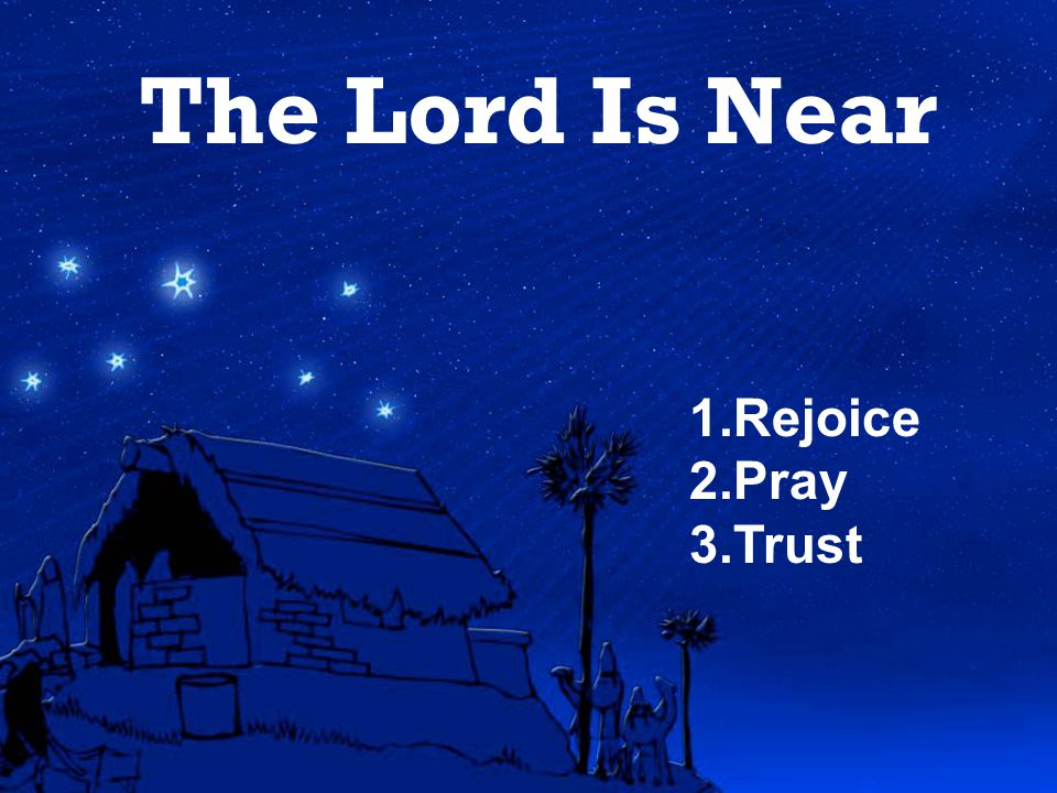 The Lord Is Near 1.Rejoice 2.Pray 3.Trust