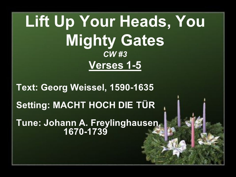 Lift Up Your Heads, You Mighty Gates CW #3 Verses 1-5 Text: Georg Weissel, 1590-1635 Setting: MACHT HOCH DIE TÜR Tune: Johann A.