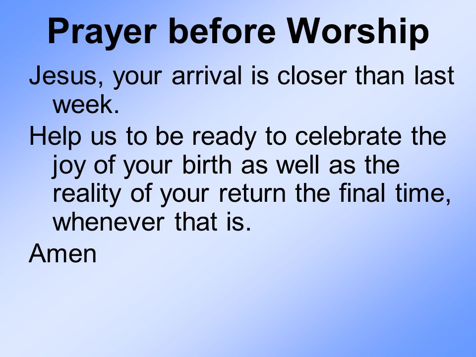 Prayer before Worship Jesus, your arrival is closer than last week.