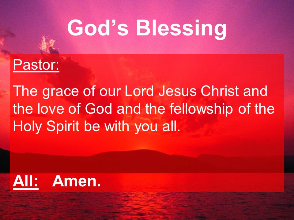 God's Blessing Pastor: The grace of our Lord Jesus Christ and the love of God and the fellowship of the Holy Spirit be with you all.