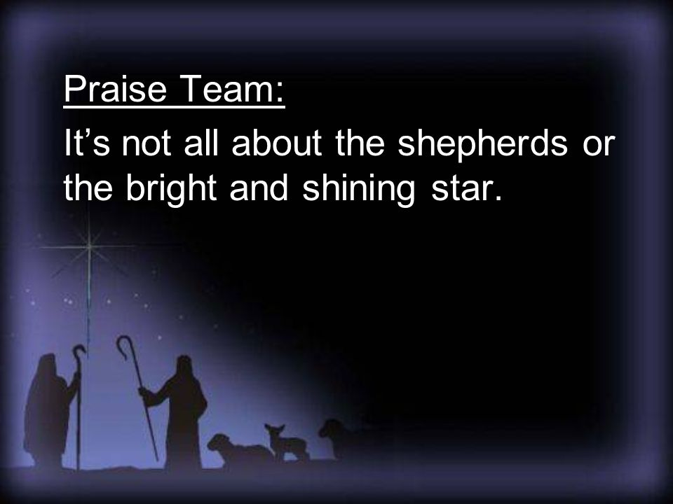 Praise Team: It's not all about the shepherds or the bright and shining star.