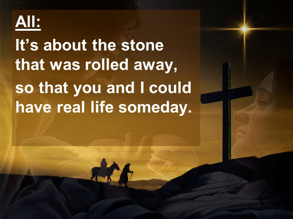 All: It's about the stone that was rolled away, so that you and I could have real life someday.