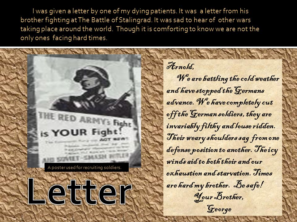 I was given a letter by one of my dying patients. It was a letter from his brother fighting at The Battle of Stalingrad. It was sad to hear of other w