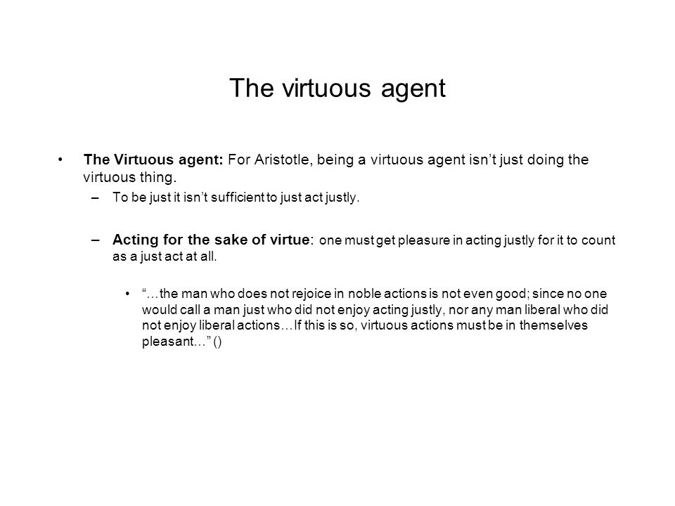 The virtuous agent The Virtuous agent: For Aristotle, being a virtuous agent isn't just doing the virtuous thing. –To be just it isn't sufficient to j