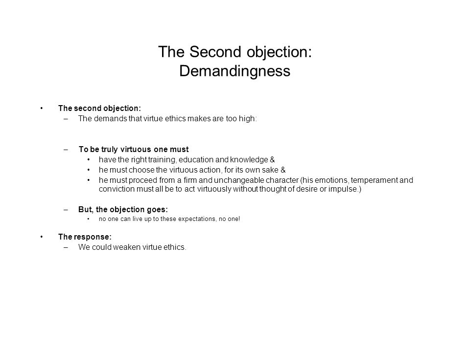 The Second objection: Demandingness The second objection: –The demands that virtue ethics makes are too high: –To be truly virtuous one must have the