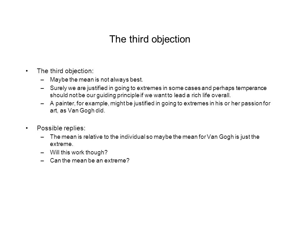 The third objection The third objection: –Maybe the mean is not always best. –Surely we are justified in going to extremes in some cases and perhaps t