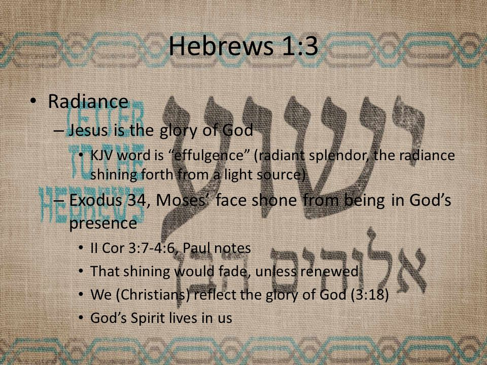 Hebrews 1:3 Radiance – Jesus is the glory of God KJV word is effulgence (radiant splendor, the radiance shining forth from a light source) – Exodus 34, Moses' face shone from being in God's presence II Cor 3:7-4:6, Paul notes That shining would fade, unless renewed We (Christians) reflect the glory of God (3:18) God's Spirit lives in us