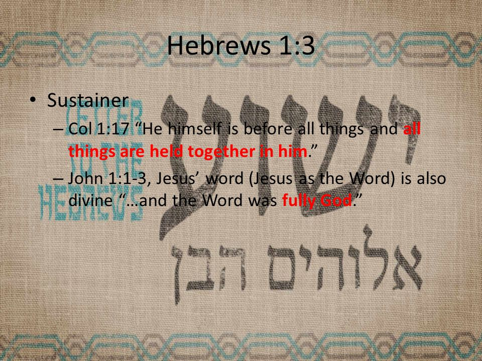 Hebrews 1:3 Sustainer – Col 1:17 He himself is before all things and all things are held together in him. – John 1:1-3, Jesus' word (Jesus as the Word) is also divine …and the Word was fully God.