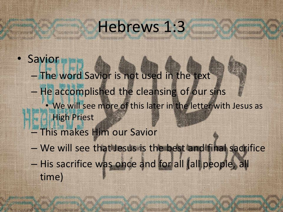 Hebrews 1:3 Savior – The word Savior is not used in the text – He accomplished the cleansing of our sins We will see more of this later in the letter with Jesus as High Priest – This makes Him our Savior – We will see that Jesus is the best and final sacrifice – His sacrifice was once and for all (all people, all time)