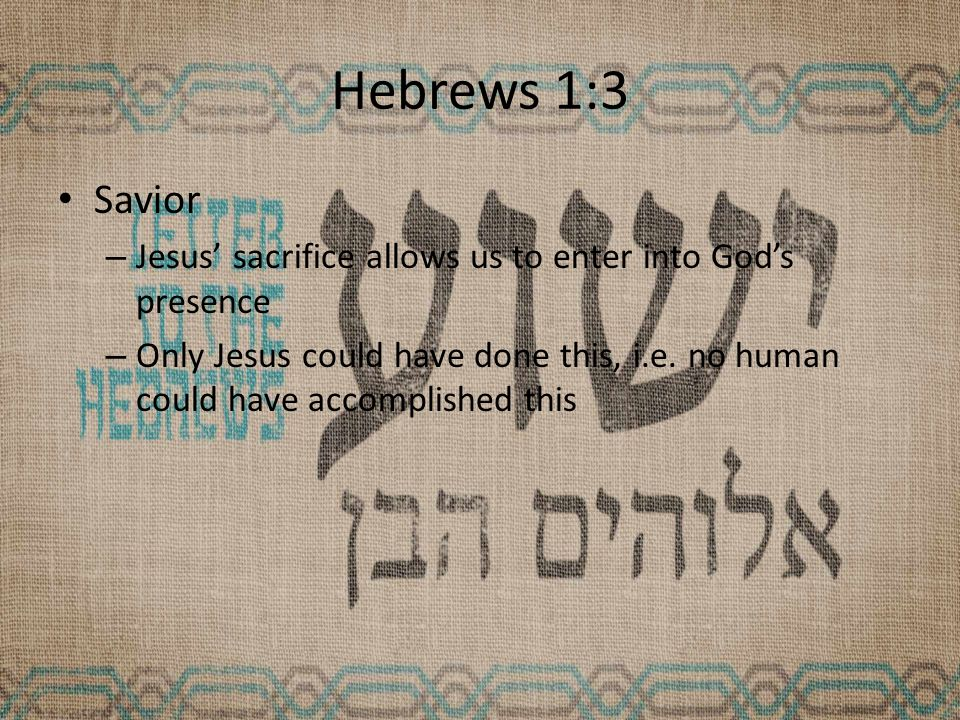 Hebrews 1:3 Savior – Jesus' sacrifice allows us to enter into God's presence – Only Jesus could have done this, i.e.
