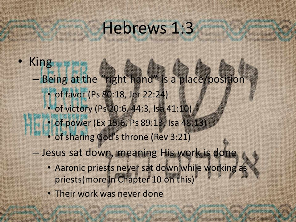 Hebrews 1:3 King – Being at the right hand is a place/position of favor (Ps 80:18, Jer 22:24) of victory (Ps 20:6, 44:3, Isa 41:10) of power (Ex 15:6, Ps 89:13, Isa 48:13) of sharing God's throne (Rev 3:21) – Jesus sat down, meaning His work is done Aaronic priests never sat down while working as priests(more in Chapter 10 on this) Their work was never done