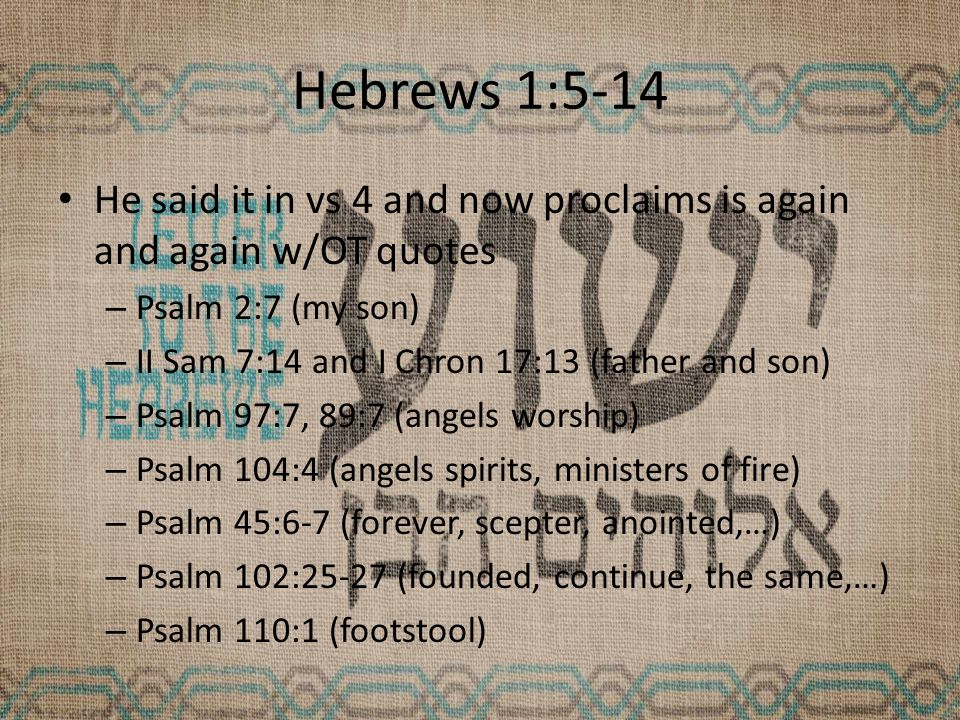 Hebrews 1:5-14 He said it in vs 4 and now proclaims is again and again w/OT quotes – Psalm 2:7 (my son) – II Sam 7:14 and I Chron 17:13 (father and son) – Psalm 97:7, 89:7 (angels worship) – Psalm 104:4 (angels spirits, ministers of fire) – Psalm 45:6-7 (forever, scepter, anointed,…) – Psalm 102:25-27 (founded, continue, the same,…) – Psalm 110:1 (footstool)