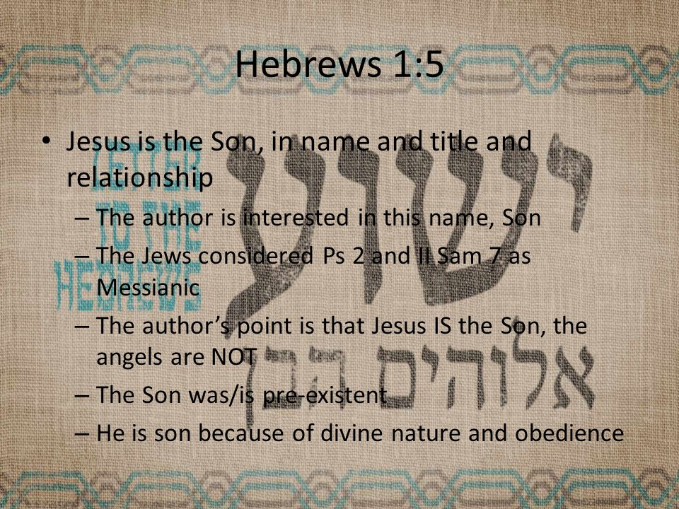 Hebrews 1:5 Jesus is the Son, in name and title and relationship – The author is interested in this name, Son – The Jews considered Ps 2 and II Sam 7 as Messianic – The author's point is that Jesus IS the Son, the angels are NOT – The Son was/is pre-existent – He is son because of divine nature and obedience